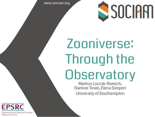 www.sociam.org Zooniverse: Through the Observatory Markus Luczak-Roesch, Ramine Tinati, Elena Simperl University of Southa...