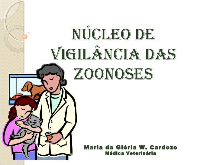 Núcleo deVigilâNcia das   ZooNoses   Maria da Glória W. Cardozo        Médica Veterinária