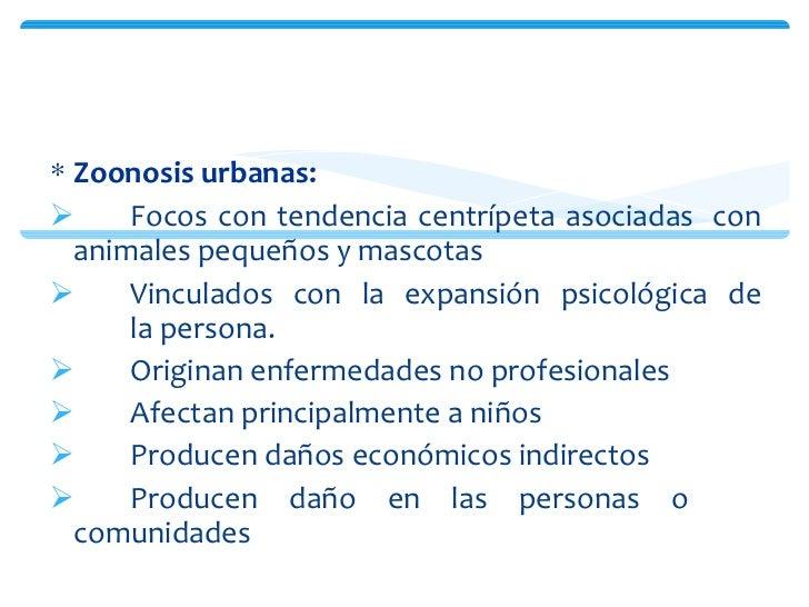 <ul><li>Zoonosis urbanas:   </li></ul><ul><li>Focos con tendencia centrípeta asociadas  con animales pequeños y mascotas <...