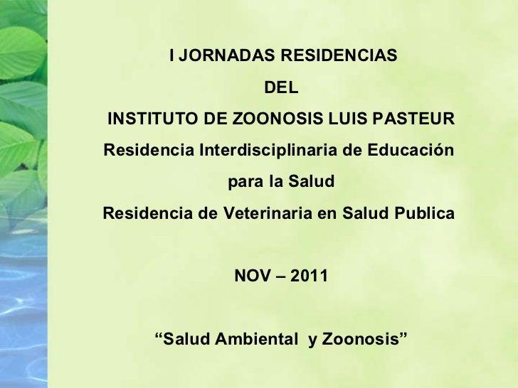 I JORNADAS RESIDENCIAS DEL INSTITUTO DE ZOONOSIS LUIS PASTEUR Residencia Interdisciplinaria de Educación  para la Salud Re...