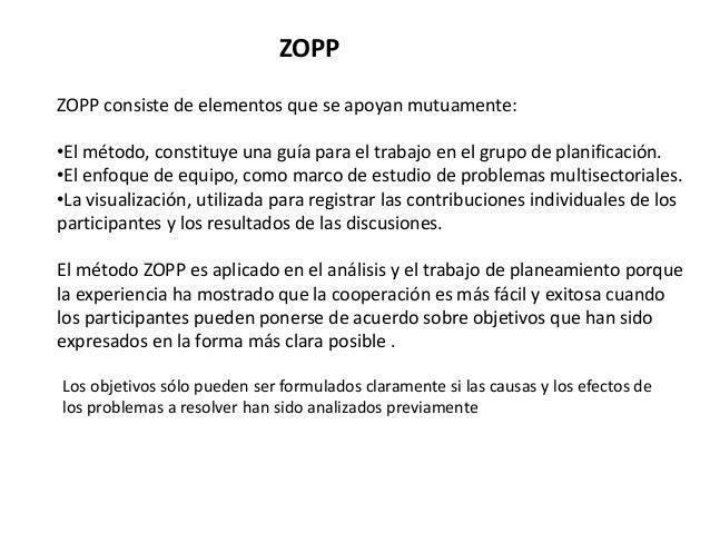 ZOPP consiste de elementos que se apoyan mutuamente: •El método, constituye una guía para el trabajo en el grupo de planif...