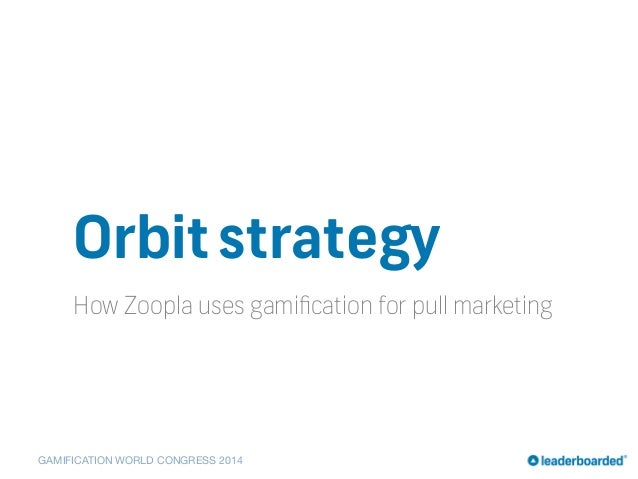 GAMIFICATION WORLD CONGRESS 2014 Orbitstrategy How Zoopla uses gamification for pull marketing