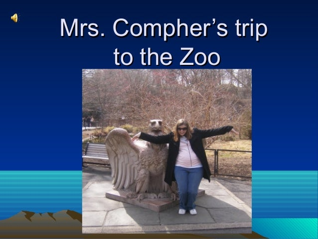 Mrs. Compher's tripMrs. Compher's trip to the Zooto the Zoo