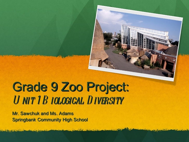 Grade 9 Zoo Project:  Unit 1 Biological Diversity  Mr. Sawchuk and Ms. Adams  Springbank Community High School