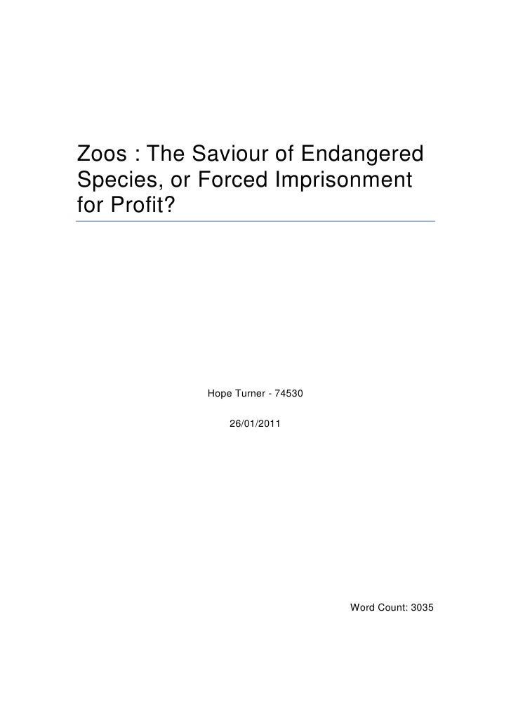 Zoos : The Saviour of Endangered Species, or Forced Imprisonment for Profit?<br />Hope Turner - 74530<br />26/01/2011<br /...