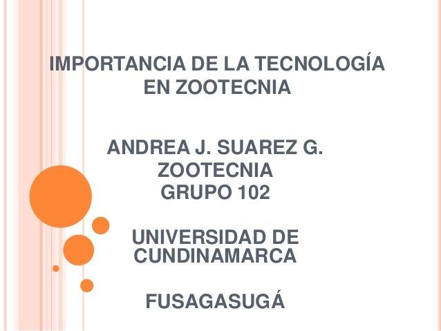 IMPORTANCIA DE LA TECNOLOGÍAEN ZOOTECNIAANDREA J. SUAREZ G.ZOOTECNIAGRUPO 102UNIVERSIDAD DECUNDINAMARCAFUSAGASUGÁ