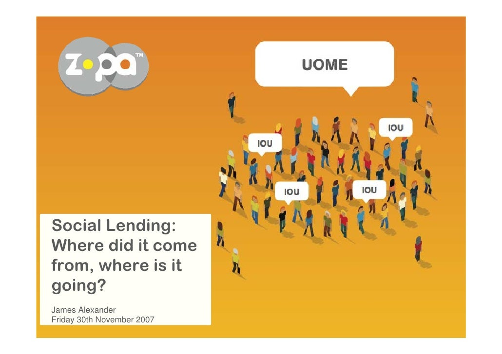 Social Lending: Where did it come from, where is it going? James Alexander Friday 30th November 2007