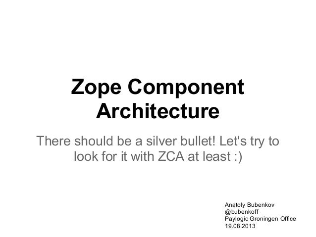 Zope Component Architecture There should be a silver bullet! Let's try to look for it with ZCA at least :) Anatoly Bubenko...