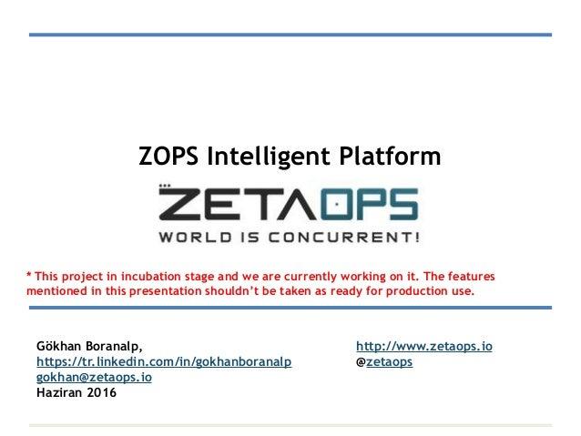 ZOPS Intelligent Platform Gökhan Boranalp, http://www.zetaops.io https://tr.linkedin.com/in/gokhanboranalp @zetaops gokhan...