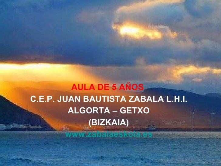 AULA DE 5 AÑOS   C.E.P. JUAN BAUTISTA ZABALA L.H.I. ALGORTA – GETXO (BIZKAIA) www.zabalaeskola.es