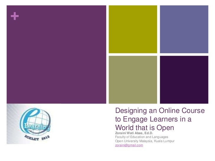 +    Designing an Online Course    to Engage Learners in a    World that is Open    Zoraini Wati Abas, Ed.D.    Faculty of...