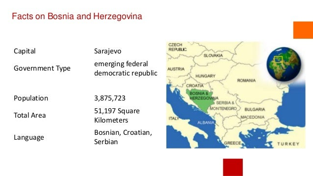 Facts on Bosnia and Herzegovina Capital Sarajevo Government Type emerging federal democratic republic Population 3,875,723...