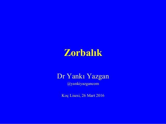 Zorbalık Dr Yankı Yazgan @yankiyazgancom Koç Lisesi, 26 Mart 2016