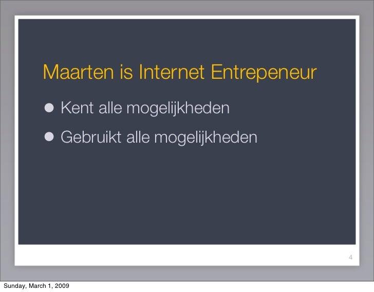 Maarten is Internet Entrepeneur             • Kent alle mogelijkheden             • Gebruikt alle mogelijkheden           ...