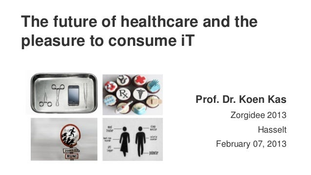 The future of healthcare and thepleasure to consume iT                       Prof. Dr. Koen Kas                           ...