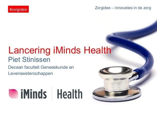 #zorgidee    Zorgidee – Innovaties in de zorg  Lancering iMinds Health Piet Stinissen Decaan faculteit Geneeskunde en Le...