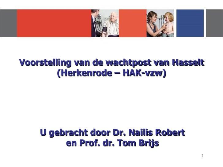 Voorstelling van de wachtpost van Hasselt         (Herkenrode – HAK-vzw)    U gebracht door Dr. Nailis Robert         en P...