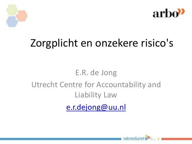Zorgplicht en onzekere risico's E.R. de Jong Utrecht Centre for Accountability and Liability Law e.r.dejong@uu.nl