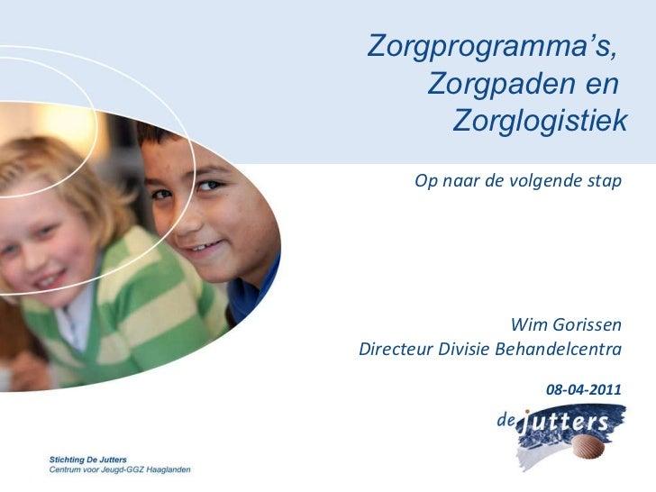 Zorgprogramma's,  Zorgpaden en  Zorglogistiek Op naar de volgende stap Wim Gorissen Directeur Divisie Behandelcentra 08-04...