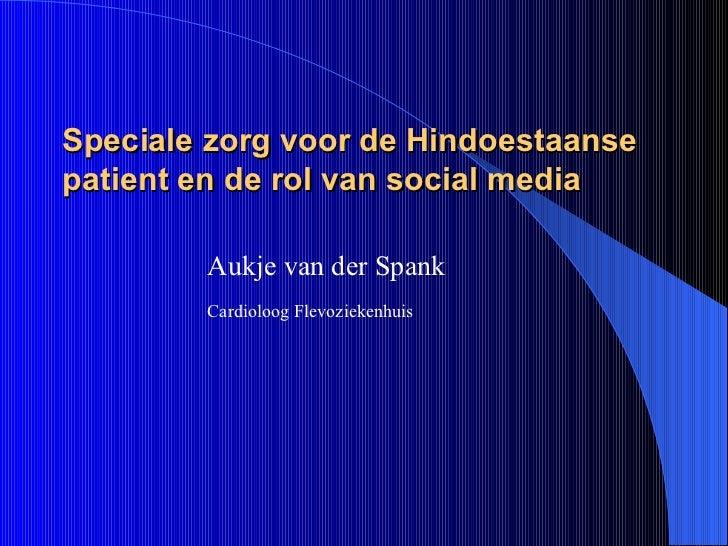Speciale zorg voor de Hindoestaanse patient en de rol van social media <ul><ul><li>Aukje van der Spank </li></ul></ul><ul>...