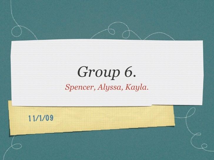 Group 6.           Spencer, Alyssa, Kayla.    11/1/09