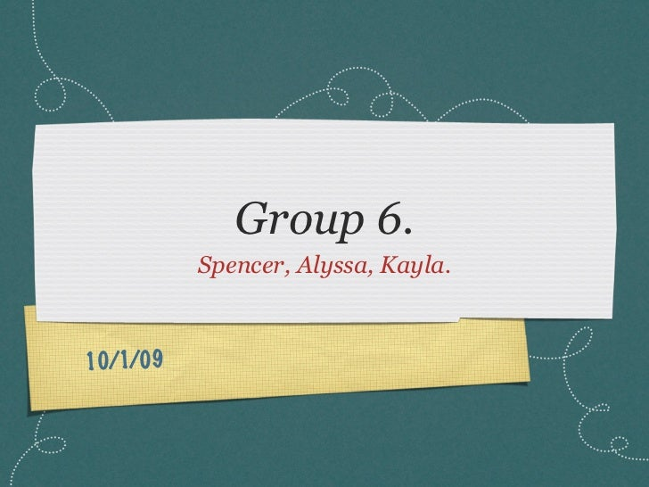 Group 6.           Spencer, Alyssa, Kayla.    10/1/09