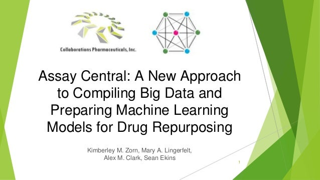 1 Assay Central: A New Approach to Compiling Big Data and Preparing Machine Learning Models for Drug Repurposing Kimberley...