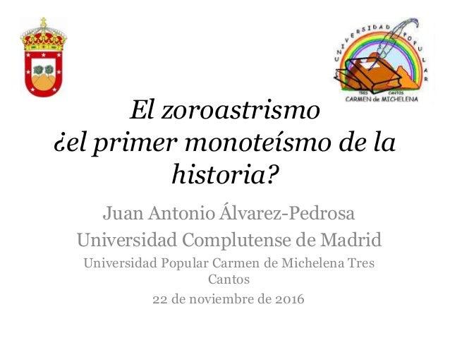 El zoroastrismo ¿el primer monoteísmo de la historia? Juan Antonio Álvarez-Pedrosa Universidad Complutense de Madrid Unive...
