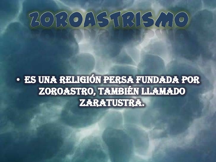 ZOROASTRISMO<br />Es una religión persa fundada por Zoroastro, también llamado zaratustra.<br />