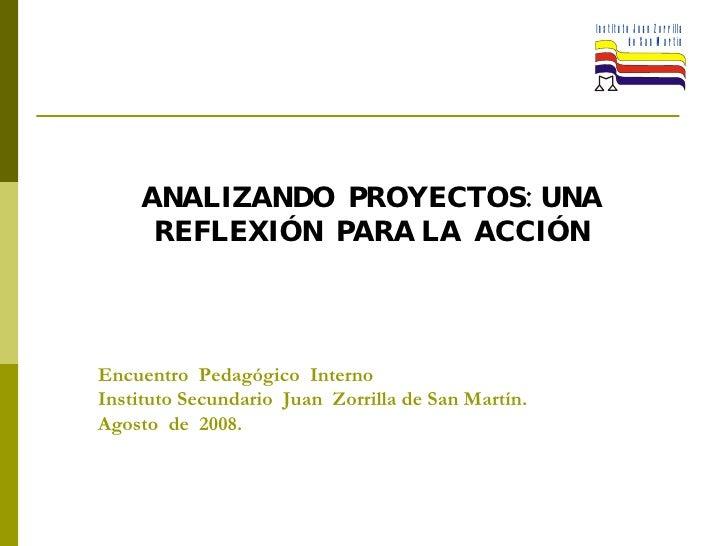 Encuentro  Pedagógico  Interno  Instituto Secundario  Juan  Zorrilla de San Martín.  Agosto  de  2008. ANALIZANDO  PROYECT...