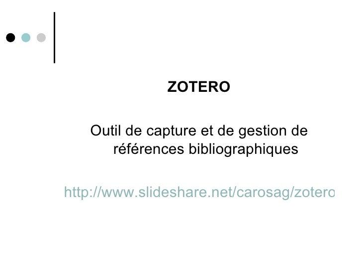<ul><li>ZOTERO </li></ul><ul><li>Outil de capture et de gestion de références bibliographiques </li></ul><ul><li>http://ww...