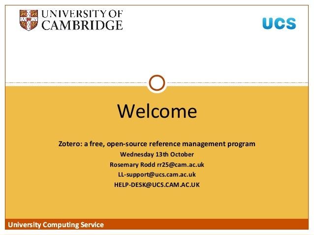 University Computing Service Zotero: a free, open-source reference management program Wednesday 13th October Rosemary Rodd...