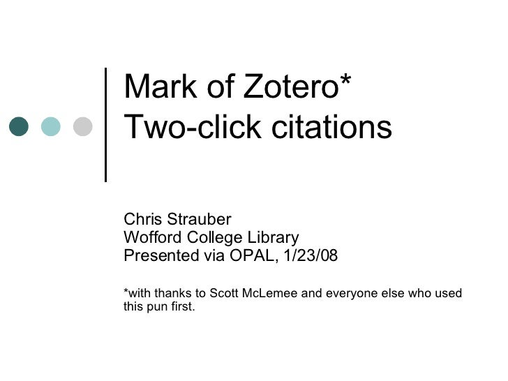 Mark of Zotero*  Two-click citations Chris Strauber Wofford College Library Presented via OPAL, 1/23/08 *with thanks to Sc...