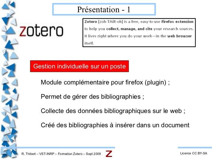 R. Thibert – VST-INRP – Formation Zotero – Sept 2009 Présentation - 1 Licence CC BY-SA <ul><li>Module complémentaire pour ...