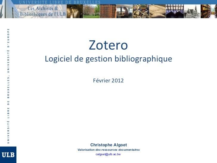 ZoteroLogiciel de gestion bibliographique                  Février 2012                Christophe Algoet        Valorisati...