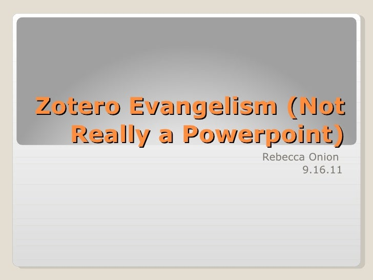 Zotero Evangelism (Not Really a Powerpoint) Rebecca Onion  9.16.11