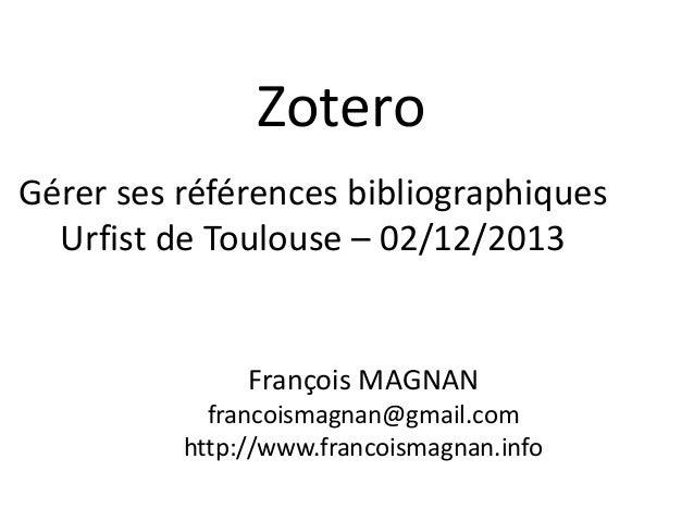 Zotero Gérer ses références bibliographiques Urfist de Toulouse – 02/12/2013  François MAGNAN francoismagnan@gmail.com htt...