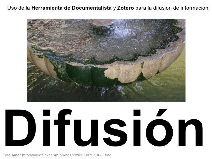 Uso de la Herramienta de Documentalista y Zotero para la difusion de informacion     Difusión Foto autor http://www.flickr...