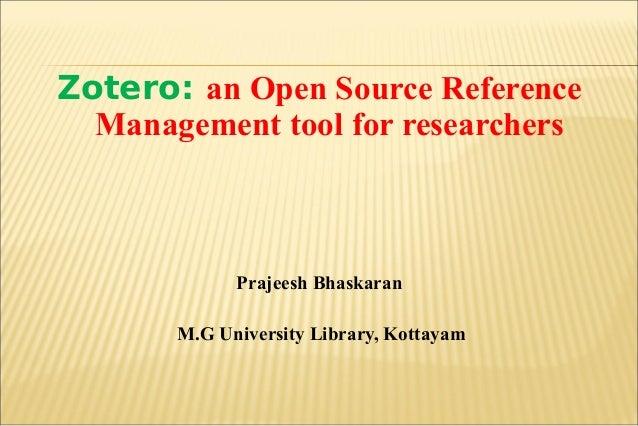 Zotero: an Open Source Reference Management tool for researchers Prajeesh Bhaskaran M.G University Library, Kottayam