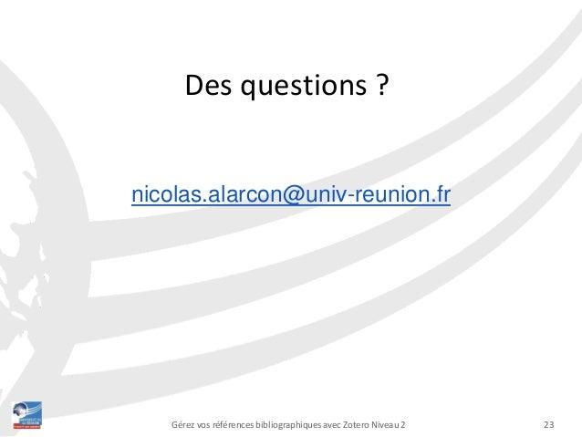 23Gérez vos références bibliographiques avec Zotero Niveau 2 Des questions ? nicolas.alarcon@univ-reunion.fr