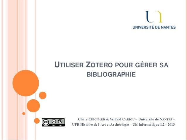 UTILISER ZOTERO POUR GÉRER SA BIBLIOGRAPHIE Claire CHIGNARD & Wilfrid CARIOU – Université de NANTES – UFR Histoire de l'Ar...