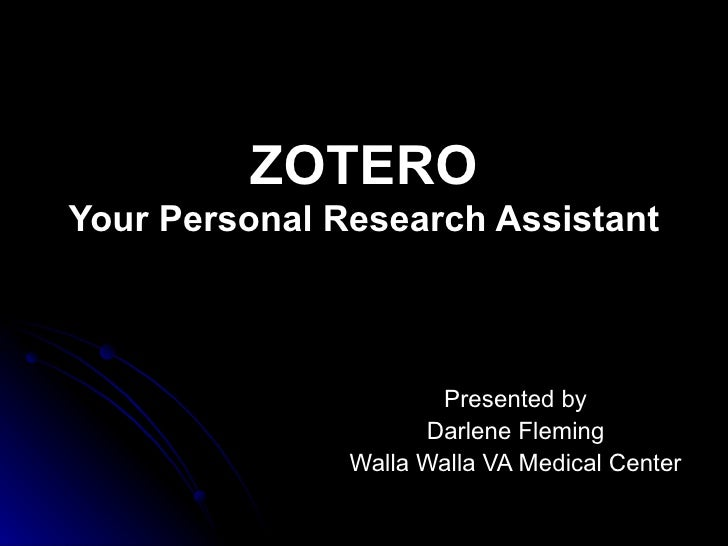 ZOTERO Your Personal Research Assistant   Presented by Darlene Fleming Walla Walla VA Medical Center