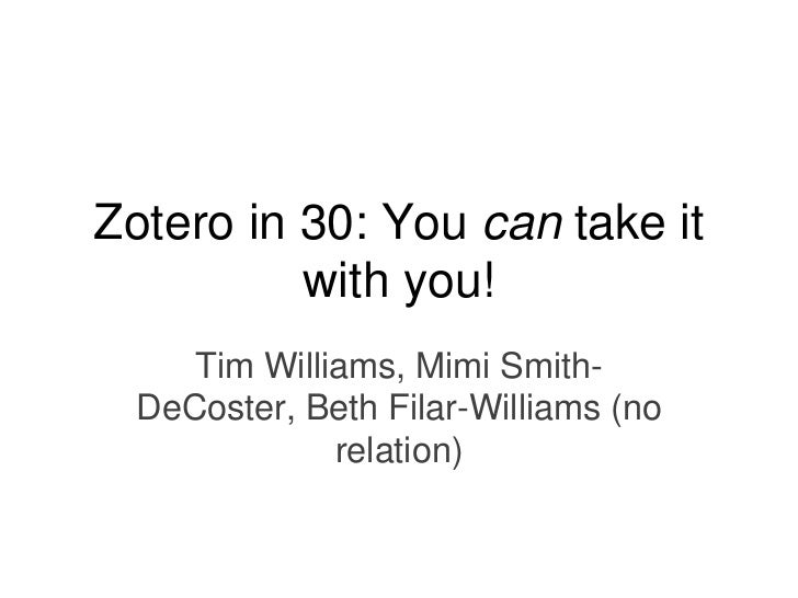 Zotero in 30: You can take it          with you!     Tim Williams, Mimi Smith-  DeCoster, Beth Filar-Williams (no         ...