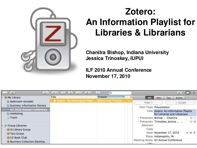 Zotero: An Information Playlist for Libraries & Librarians Chanitra Bishop, Indiana University Jessica Trinoskey, IUPUI IL...