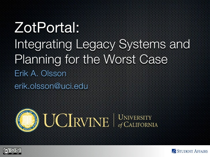 ZotPortal: Integrating Legacy Systems and Planning for the Worst Case Erik A. Olsson erik.olsson@uci.edu