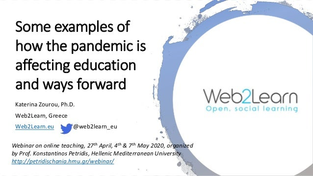 Some examples of how the pandemic is affecting education and ways forward Katerina Zourou, Ph.D. Web2Learn, Greece Web2Lea...