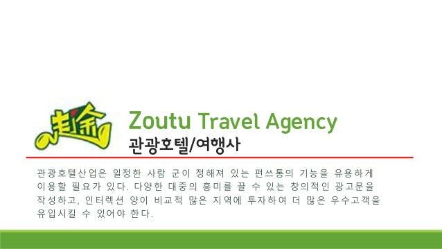 Zoutu Travel Agency 관광호텔/여행사 관 광 호 텔 산 업은 일 정 한 사 람 군 이 정 해 져 있 는 펀 쓰 통 의 기 능 을 유 용 하 게 이용할 필요가 있다. 다양한 대중의 흥미를 끌 수 있는 창의적...