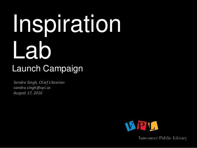 Inspiration Lab Launch Campaign Sandra Singh, Chief Librarian sandra.singh@vpl.ca August 17, 2016