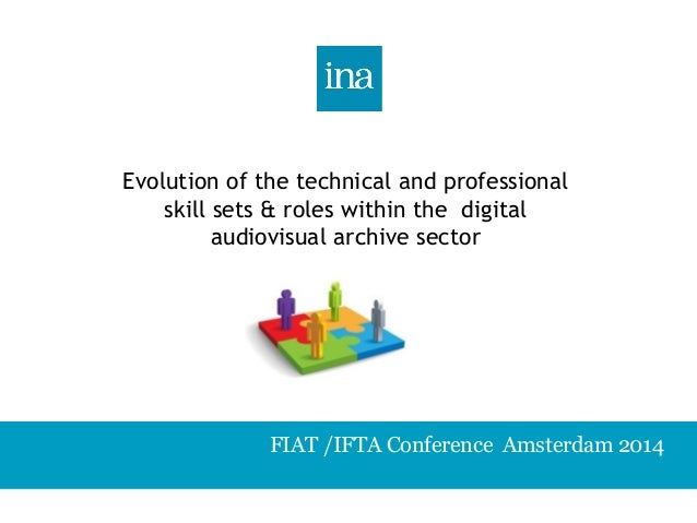 Evolution of the technical and professional  skill sets & roles within the digital  audiovisual archive sector  FIAT /IFTA...