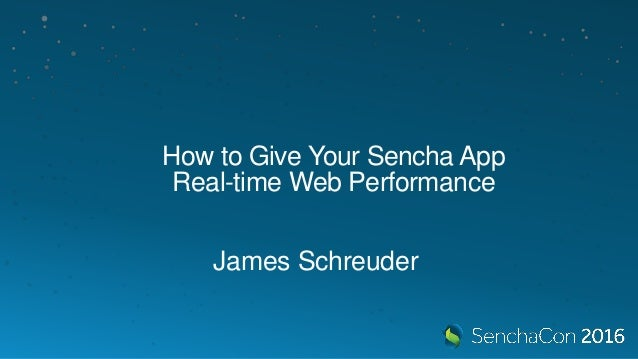 How to Give Your Sencha App Real-time Web Performance James Schreuder